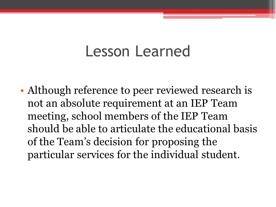Lesson Learned Although reference to peer reviewed research is not an absolute requirement at an IEP Team meeting, school members of the IEP Team should be able to articulate the educational basis of the Team's decision for proposing the particular services for the individual student.