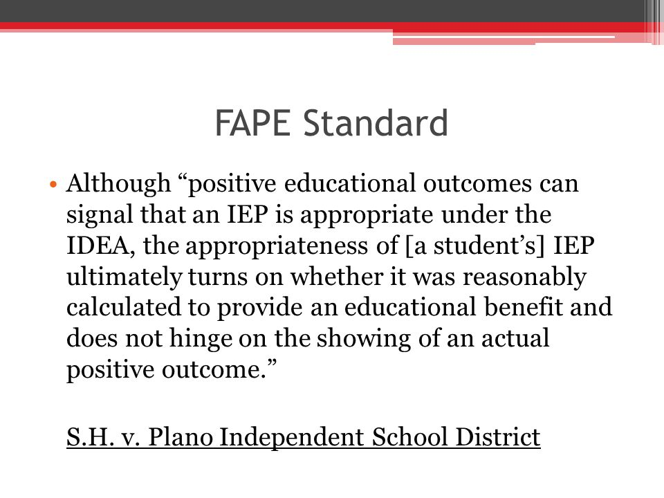 FAPE Standard Although positive educational outcomes can signal that an IEP is appropriate under the IDEA, the appropriateness of [a student's] IEP ultimately turns on whether it was reasonably calculated to provide an educational benefit and does not hinge on the showing of an actual positive outcome. S.H.