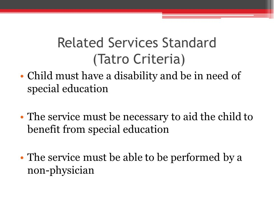 Related Services Standard (Tatro Criteria) Child must have a disability and be in need of special education The service must be necessary to aid the child to benefit from special education The service must be able to be performed by a non-physician