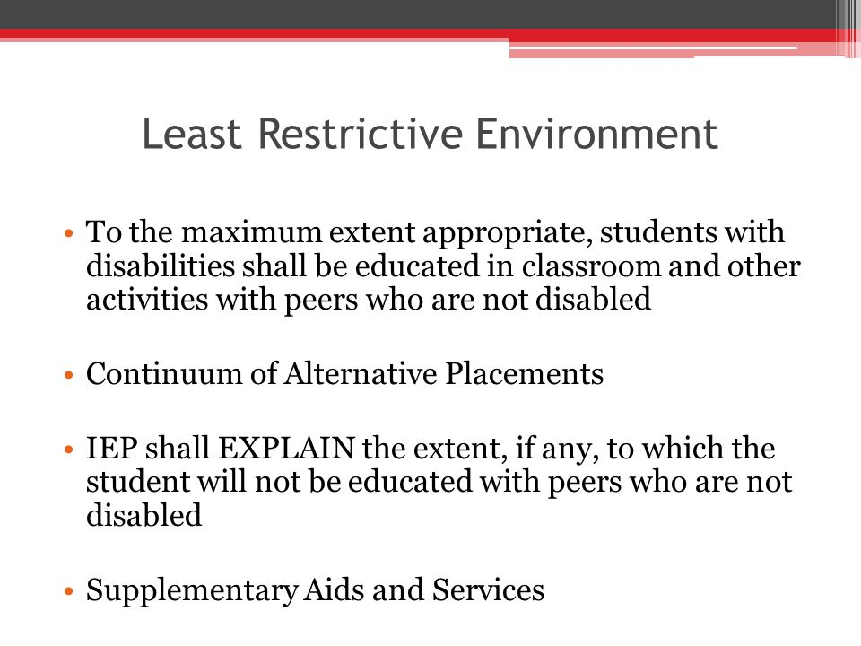 Least Restrictive Environment To the maximum extent appropriate, students with disabilities shall be educated in classroom and other activities with peers who are not disabled Continuum of Alternative Placements IEP shall EXPLAIN the extent, if any, to which the student will not be educated with peers who are not disabled Supplementary Aids and Services