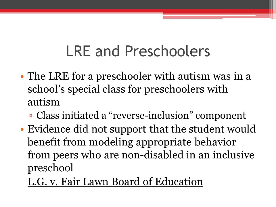LRE and Preschoolers The LRE for a preschooler with autism was in a school's special class for preschoolers with autism ▫Class initiated a reverse-inclusion component Evidence did not support that the student would benefit from modeling appropriate behavior from peers who are non-disabled in an inclusive preschool L.G.