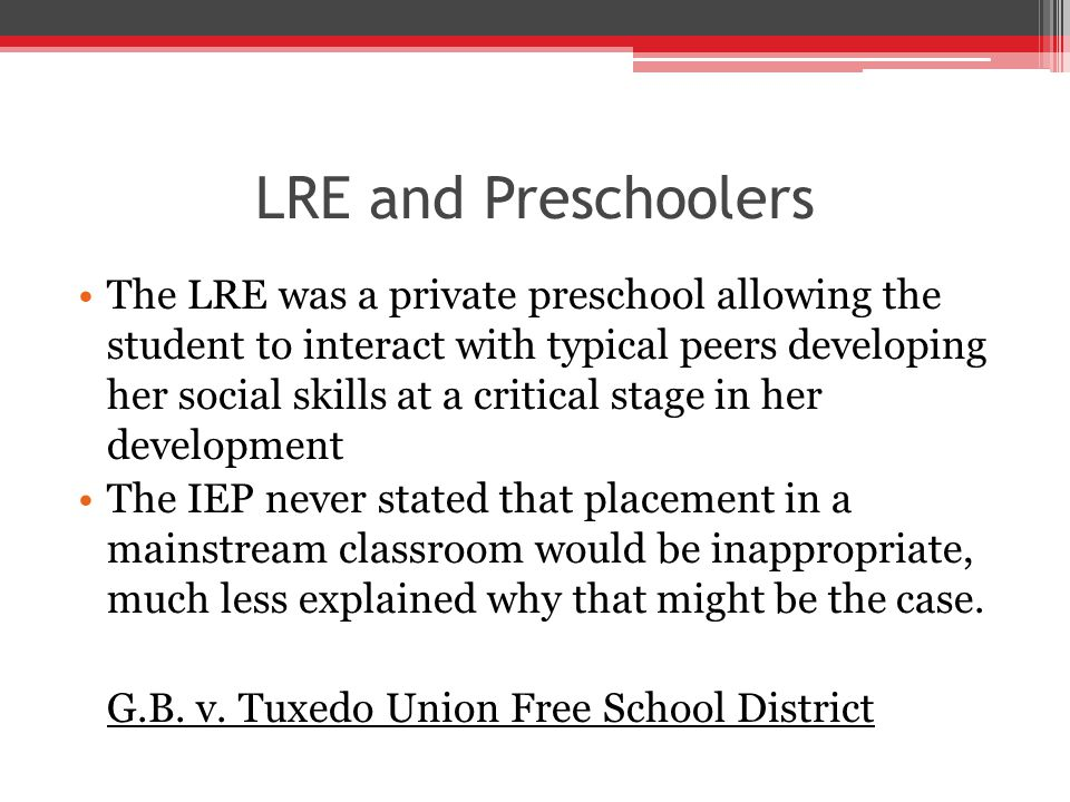 LRE and Preschoolers The LRE was a private preschool allowing the student to interact with typical peers developing her social skills at a critical stage in her development The IEP never stated that placement in a mainstream classroom would be inappropriate, much less explained why that might be the case.