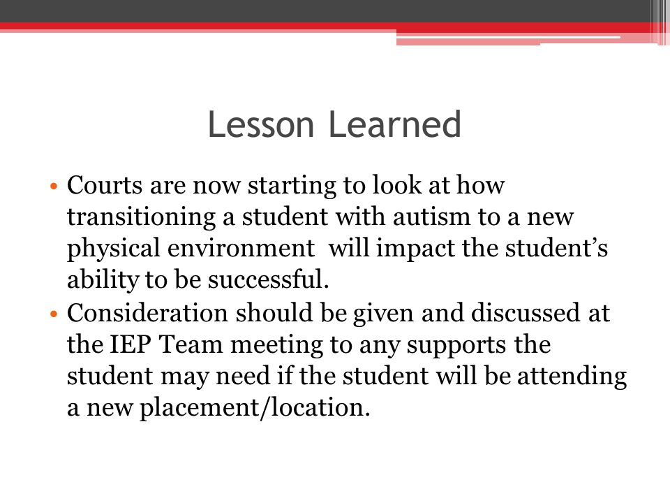 Lesson Learned Courts are now starting to look at how transitioning a student with autism to a new physical environment will impact the student's ability to be successful.