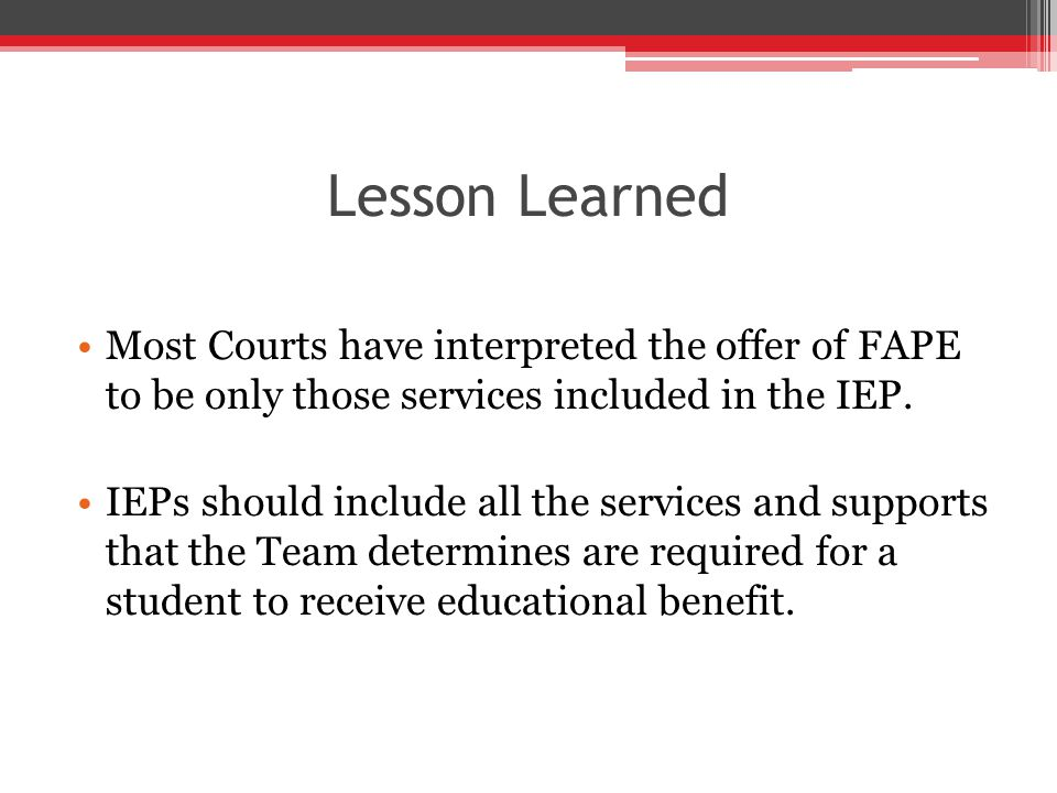 Lesson Learned Most Courts have interpreted the offer of FAPE to be only those services included in the IEP.