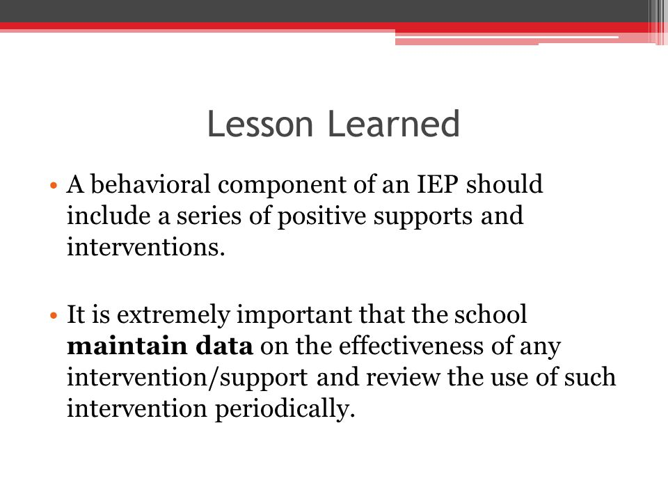 Lesson Learned A behavioral component of an IEP should include a series of positive supports and interventions.