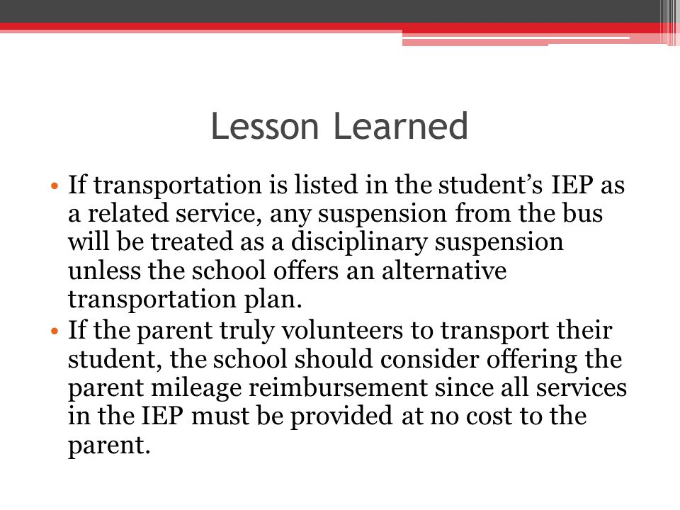 Lesson Learned If transportation is listed in the student's IEP as a related service, any suspension from the bus will be treated as a disciplinary suspension unless the school offers an alternative transportation plan.