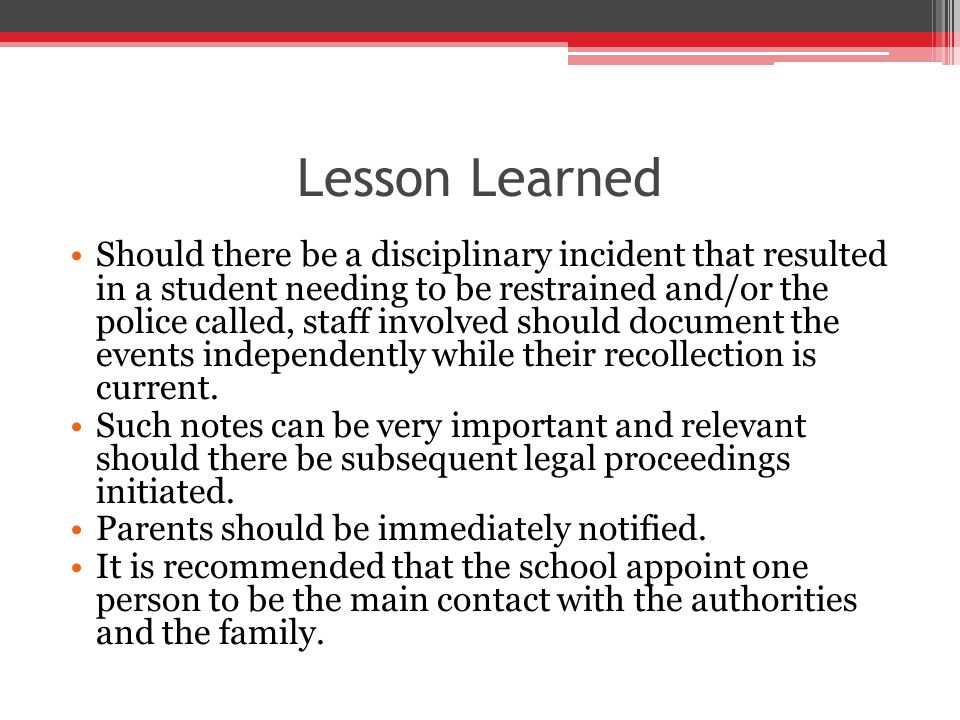 Lesson Learned Should there be a disciplinary incident that resulted in a student needing to be restrained and/or the police called, staff involved should document the events independently while their recollection is current.