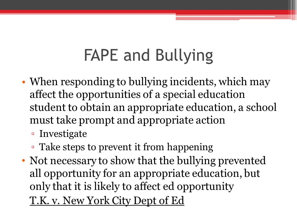 FAPE and Bullying When responding to bullying incidents, which may affect the opportunities of a special education student to obtain an appropriate education, a school must take prompt and appropriate action ▫Investigate ▫Take steps to prevent it from happening Not necessary to show that the bullying prevented all opportunity for an appropriate education, but only that it is likely to affect ed opportunity T.K.