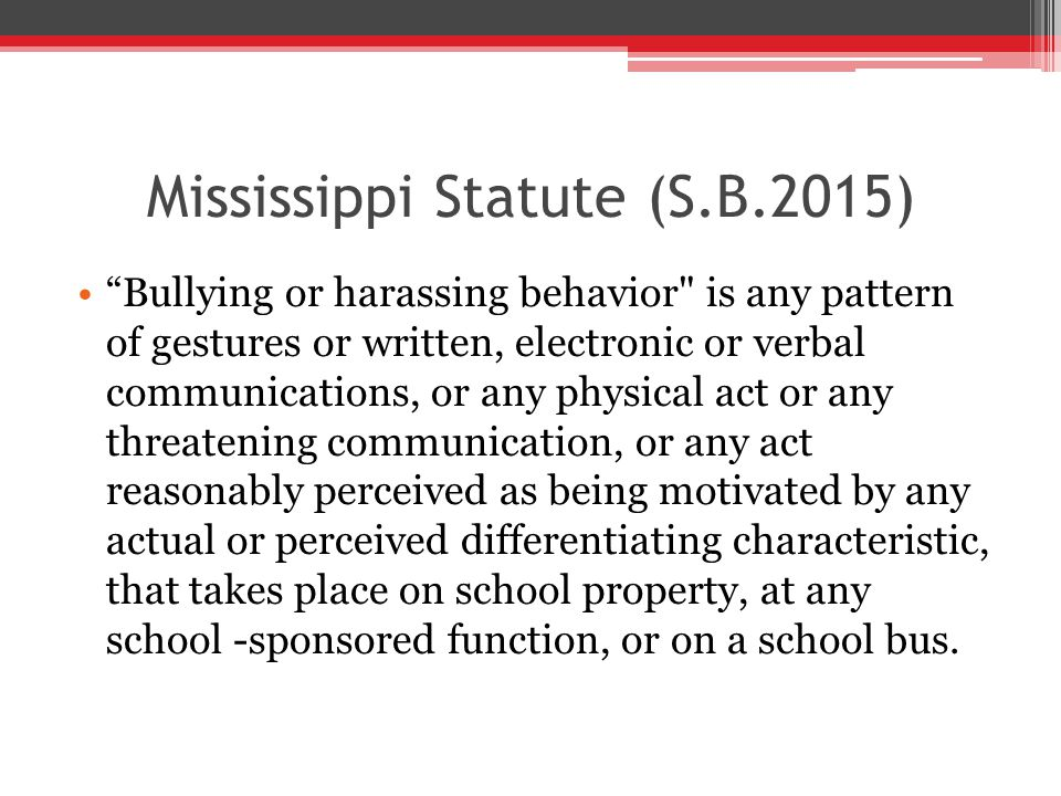 Mississippi Statute (S.B.2015) Bullying or harassing behavior is any pattern of gestures or written, electronic or verbal communications, or any physical act or any threatening communication, or any act reasonably perceived as being motivated by any actual or perceived differentiating characteristic, that takes place on school property, at any school -sponsored function, or on a school bus.