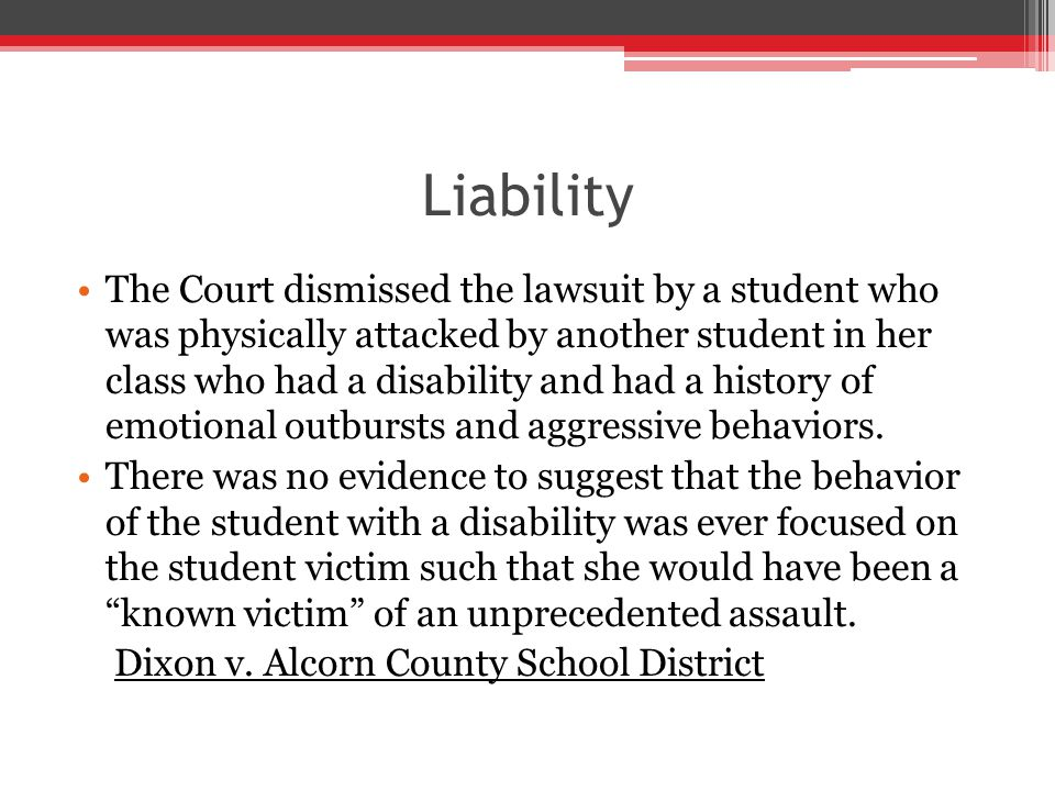 Liability The Court dismissed the lawsuit by a student who was physically attacked by another student in her class who had a disability and had a history of emotional outbursts and aggressive behaviors.