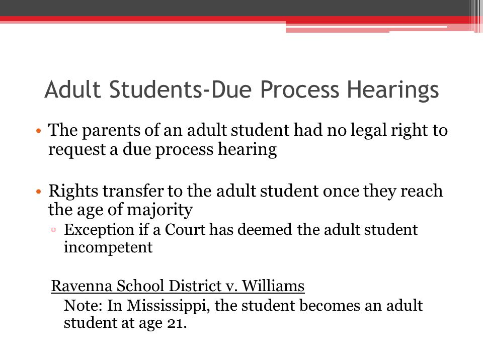 Adult Students-Due Process Hearings The parents of an adult student had no legal right to request a due process hearing Rights transfer to the adult student once they reach the age of majority ▫Exception if a Court has deemed the adult student incompetent Ravenna School District v.