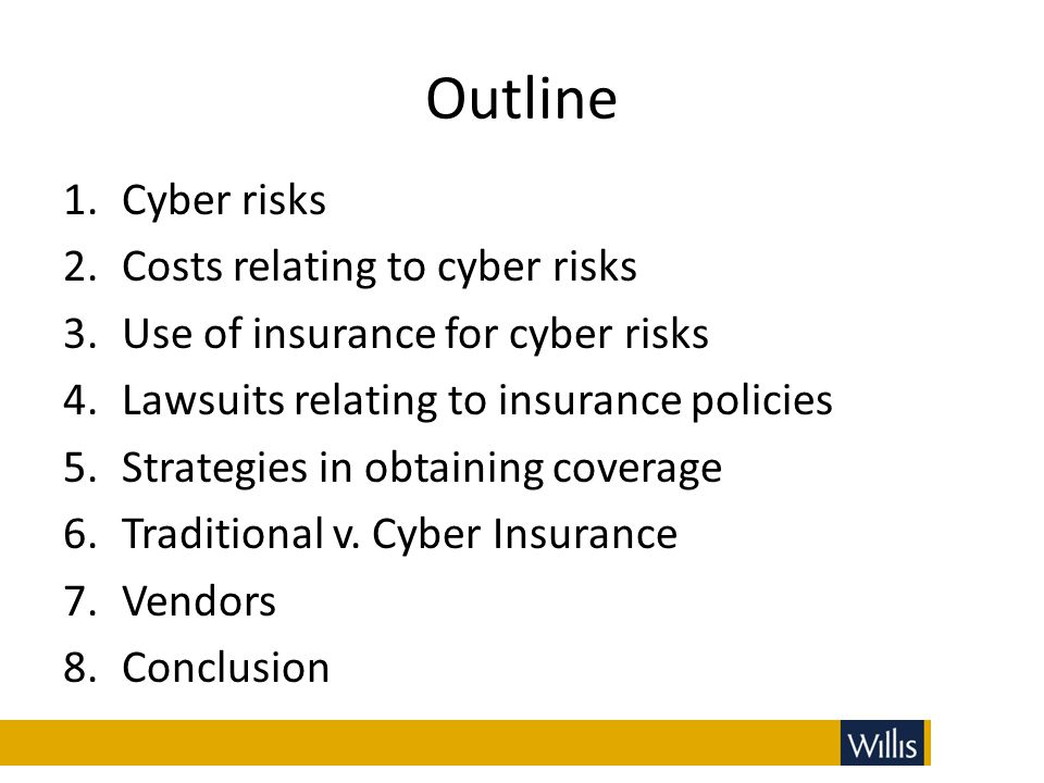 Outline 1.Cyber risks 2.Costs relating to cyber risks 3.Use of insurance for cyber risks 4.Lawsuits relating to insurance policies 5.Strategies in obt
