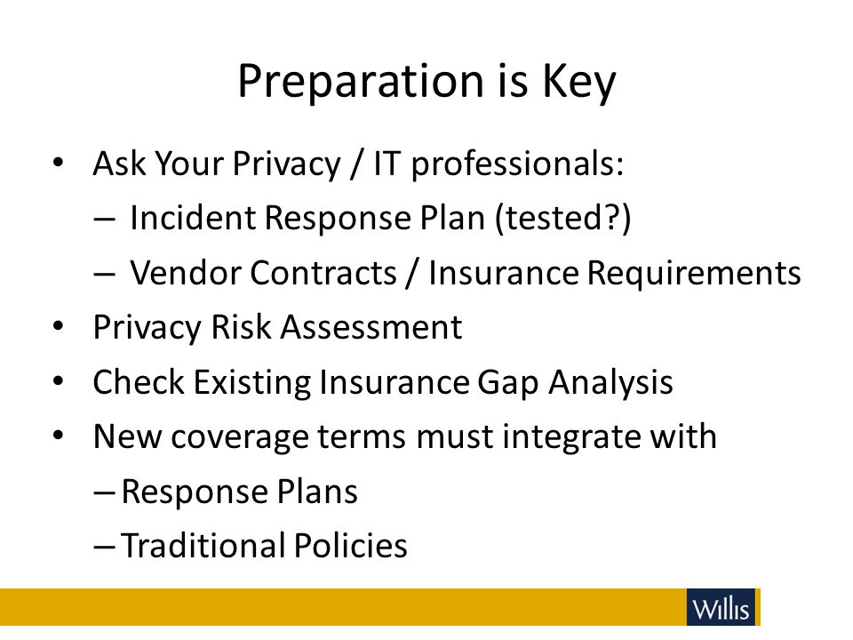 Preparation is Key Ask Your Privacy / IT professionals: – Incident Response Plan (tested?) – Vendor Contracts / Insurance Requirements Privacy Risk As