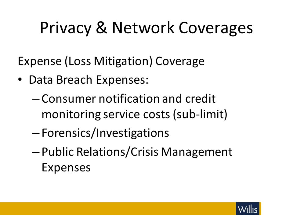 Privacy & Network Coverages Expense (Loss Mitigation) Coverage Data Breach Expenses: – Consumer notification and credit monitoring service costs (sub-