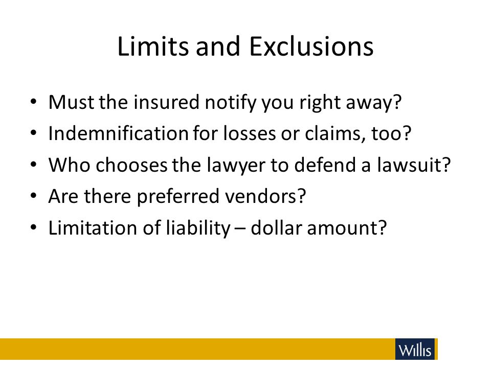 Limits and Exclusions Must the insured notify you right away? Indemnification for losses or claims, too? Who chooses the lawyer to defend a lawsuit? A