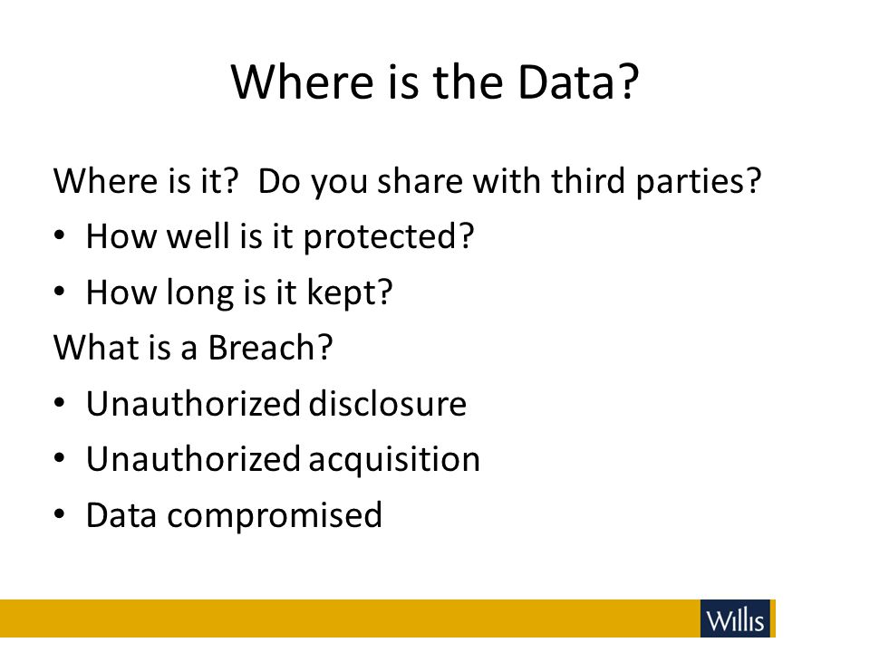 Where is the Data? Where is it? Do you share with third parties? How well is it protected? How long is it kept? What is a Breach? Unauthorized disclos