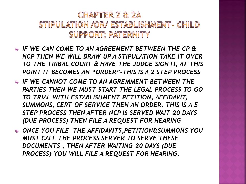  IF WE CAN COME TO AN AGREEMENT BETWEEN THE CP & NCP THEN WE WILL DRAW UP A STIPULATION TAKE IT OVER TO THE TRIBAL COURT & HAVE THE JUDGE SIGN IT, AT THIS POINT IT BECOMES AN ORDER -THIS IS A 2 STEP PROCESS  IF WE CANNOT COME TO AN AGREMMENT BETWEEN THE PARTIES THEN WE MUST START THE LEGAL PROCESS TO GO TO TRIAL WITH ESTABLISHMENT PETITION, AFFIDAVIT, SUMMONS, CERT OF SERVICE THEN AN ORDER.