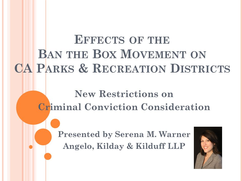 E FFECTS OF THE B AN THE B OX M OVEMENT ON CA P ARKS & R ECREATION D ISTRICTS New Restrictions on Criminal Conviction Consideration Presented by Serena M.