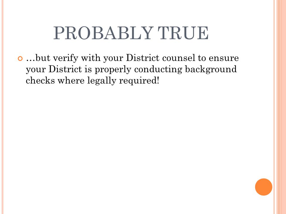 PROBABLY TRUE …but verify with your District counsel to ensure your District is properly conducting background checks where legally required!