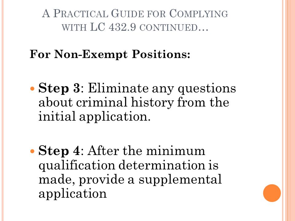 A P RACTICAL G UIDE FOR C OMPLYING WITH LC 432.9 CONTINUED … For Non-Exempt Positions: Step 3 : Eliminate any questions about criminal history from the initial application.