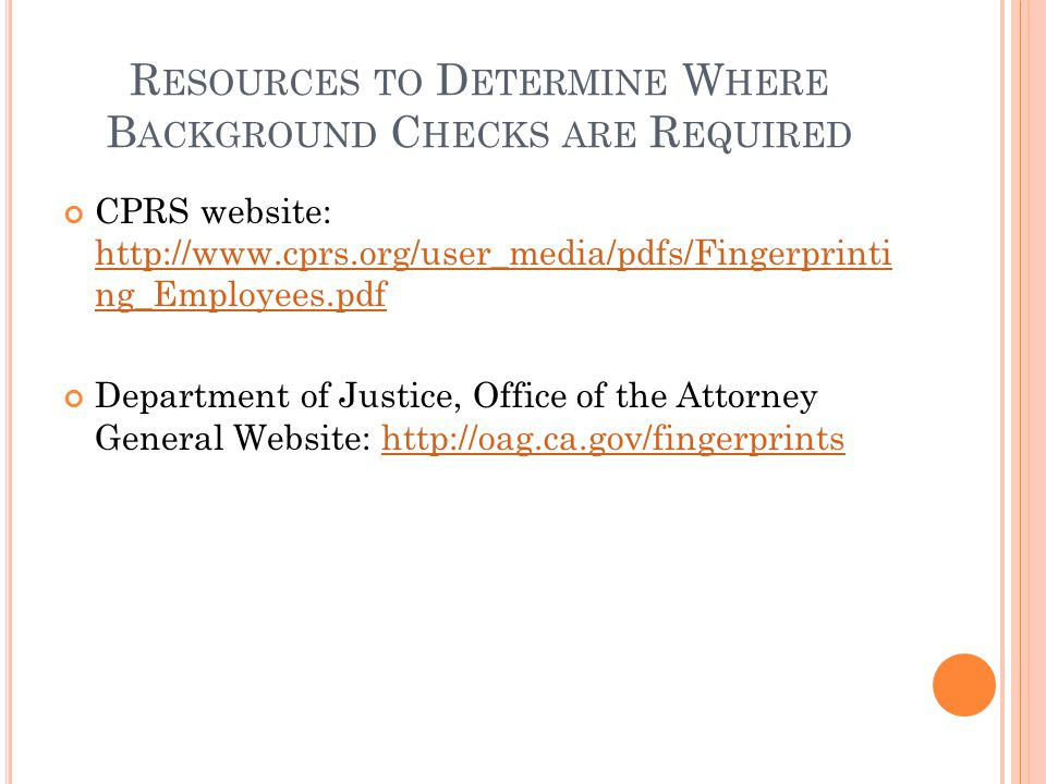R ESOURCES TO D ETERMINE W HERE B ACKGROUND C HECKS ARE R EQUIRED CPRS website: http://www.cprs.org/user_media/pdfs/Fingerprinti ng_Employees.pdf http://www.cprs.org/user_media/pdfs/Fingerprinti ng_Employees.pdf Department of Justice, Office of the Attorney General Website: http://oag.ca.gov/fingerprintshttp://oag.ca.gov/fingerprints
