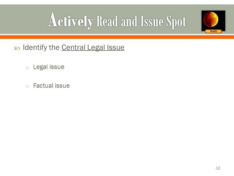  Identify the Central Legal Issue o Legal issue o Factual issue 13