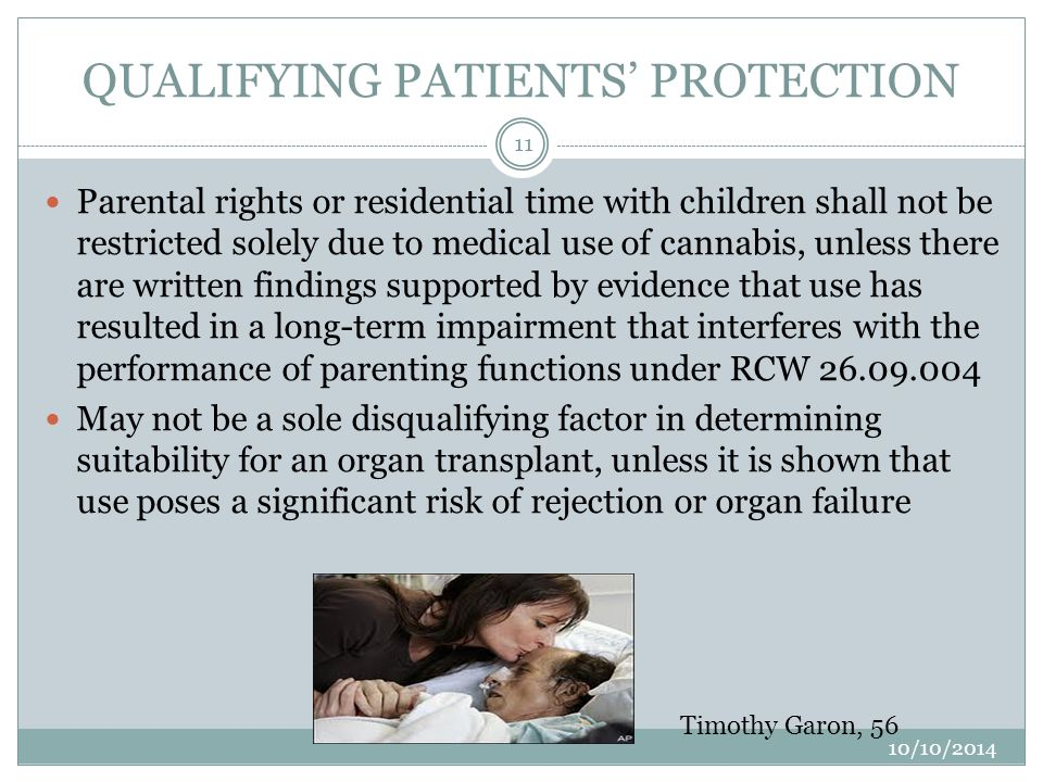 QUALIFYING PATIENTS' PROTECTION Parental rights or residential time with children shall not be restricted solely due to medical use of cannabis, unless there are written findings supported by evidence that use has resulted in a long-term impairment that interferes with the performance of parenting functions under RCW 26.09.004 May not be a sole disqualifying factor in determining suitability for an organ transplant, unless it is shown that use poses a significant risk of rejection or organ failure 11 10/10/2014 Timothy Garon, 56