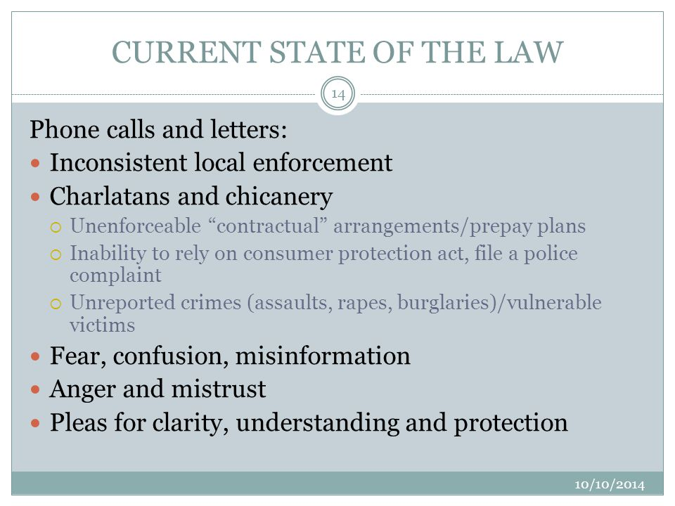 CURRENT STATE OF THE LAW 10/10/2014 14 Phone calls and letters: Inconsistent local enforcement Charlatans and chicanery  Unenforceable contractual arrangements/prepay plans  Inability to rely on consumer protection act, file a police complaint  Unreported crimes (assaults, rapes, burglaries)/vulnerable victims Fear, confusion, misinformation Anger and mistrust Pleas for clarity, understanding and protection