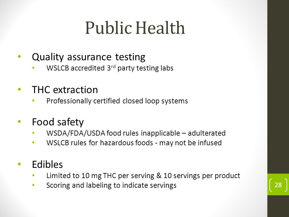 Public Health Quality assurance testing WSLCB accredited 3 rd party testing labs THC extraction Professionally certified closed loop systems Food safety WSDA/FDA/USDA food rules inapplicable – adulterated WSLCB rules for hazardous foods - may not be infused Edibles Limited to 10 mg THC per serving & 10 servings per product Scoring and labeling to indicate servings 28