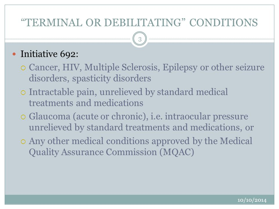 ADDITIONAL CONDITIONS Conditions added by MQAC, then RCW 69.51A.010 in 2010  Crohn's Disease with debilitating symptoms, unrelieved by standard treatments or medications  Hepatitis C with debilitating nausea or intractable pain unrelieved by standard treatments or medications  Diseases, including anorexia, resulting in nausea, vomiting, wasting (cachexia), appetite loss, cramping seizures, muscle spasms, or spasticity, when these symptoms are unrelieved by standard treatments or medications Added by MQAC & Osteopathic Board after 2010 legislation  Chronic Renal Failure (Dialysis) – must disclose may impact transplant status 4 10/10/2014 3