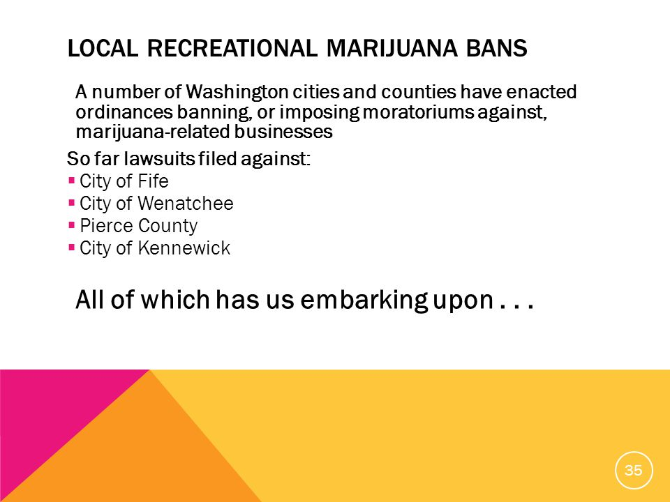 LOCAL RECREATIONAL MARIJUANA BANS A number of Washington cities and counties have enacted ordinances banning, or imposing moratoriums against, marijuana-related businesses So far lawsuits filed against:  City of Fife  City of Wenatchee  Pierce County  City of Kennewick All of which has us embarking upon...