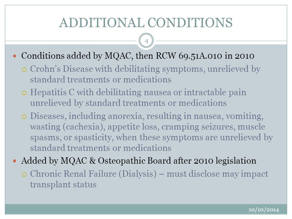 ADDITIONAL CONDITIONS Conditions added by MQAC, then RCW 69.51A.010 in 2010  Crohn's Disease with debilitating symptoms, unrelieved by standard treatments or medications  Hepatitis C with debilitating nausea or intractable pain unrelieved by standard treatments or medications  Diseases, including anorexia, resulting in nausea, vomiting, wasting (cachexia), appetite loss, cramping seizures, muscle spasms, or spasticity, when these symptoms are unrelieved by standard treatments or medications Added by MQAC & Osteopathic Board after 2010 legislation  Chronic Renal Failure (Dialysis) – must disclose may impact transplant status 4 10/10/2014 3