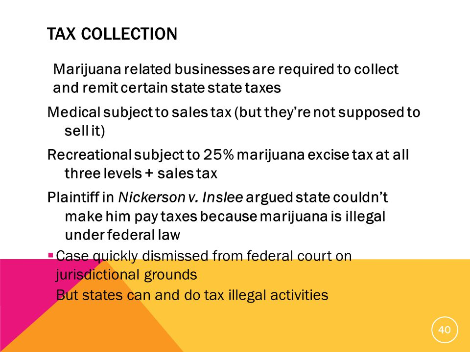TAX COLLECTION Marijuana related businesses are required to collect and remit certain state state taxes Medical subject to sales tax (but they're not supposed to sell it) Recreational subject to 25% marijuana excise tax at all three levels + sales tax Plaintiff in Nickerson v.