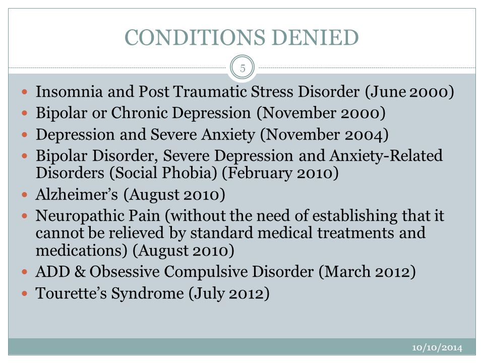 CONDITIONS DENIED Insomnia and Post Traumatic Stress Disorder (June 2000) Bipolar or Chronic Depression (November 2000) Depression and Severe Anxiety (November 2004) Bipolar Disorder, Severe Depression and Anxiety-Related Disorders (Social Phobia) (February 2010) Alzheimer's (August 2010) Neuropathic Pain (without the need of establishing that it cannot be relieved by standard medical treatments and medications) (August 2010) ADD & Obsessive Compulsive Disorder (March 2012) Tourette's Syndrome (July 2012) 5 10/10/2014