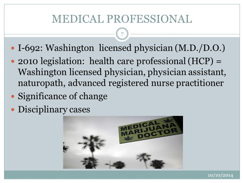MEDICAL PROFESSIONAL 10/10/2014 7 I-692: Washington licensed physician (M.D./D.O.) 2010 legislation: health care professional (HCP) = Washington licensed physician, physician assistant, naturopath, advanced registered nurse practitioner Significance of change Disciplinary cases