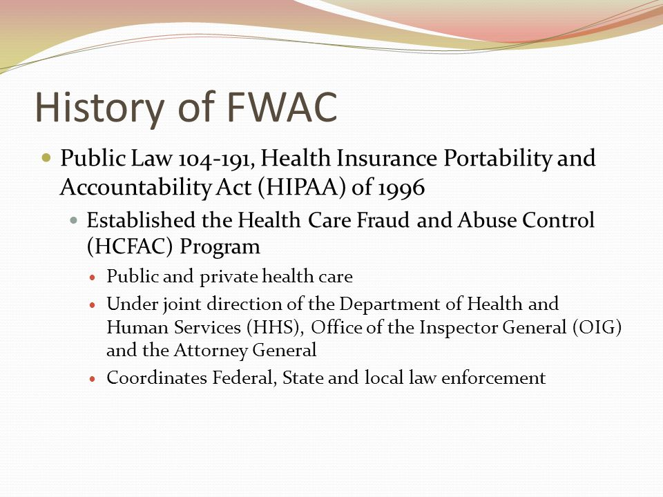 History of FWAC Public Law 104-191, Health Insurance Portability and Accountability Act (HIPAA) of 1996 Established the Health Care Fraud and Abuse Control (HCFAC) Program Public and private health care Under joint direction of the Department of Health and Human Services (HHS), Office of the Inspector General (OIG) and the Attorney General Coordinates Federal, State and local law enforcement