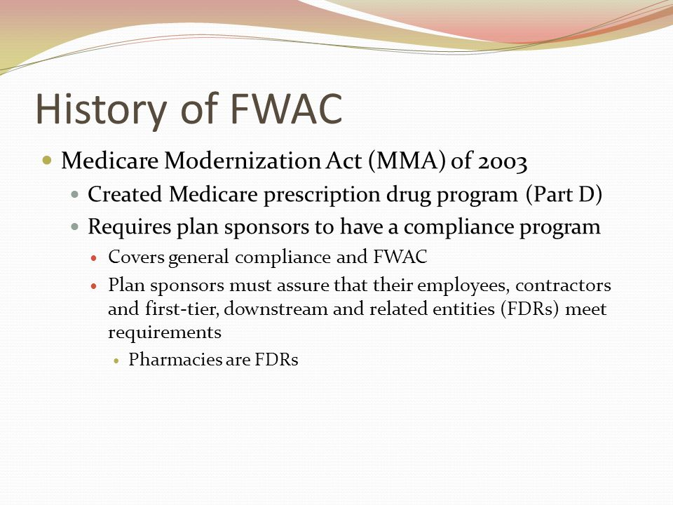 History of FWAC Medicare Modernization Act (MMA) of 2003 Created Medicare prescription drug program (Part D) Requires plan sponsors to have a compliance program Covers general compliance and FWAC Plan sponsors must assure that their employees, contractors and first-tier, downstream and related entities (FDRs) meet requirements Pharmacies are FDRs