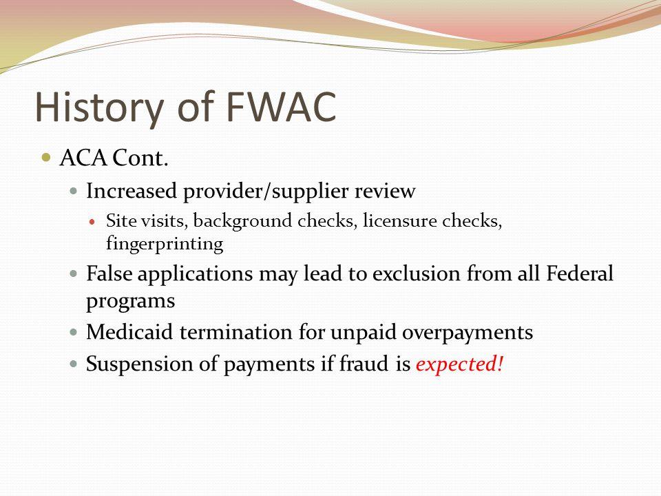 History of FWAC ACA Cont. Increased provider/supplier review Site visits, background checks, licensure checks, fingerprinting False applications may l