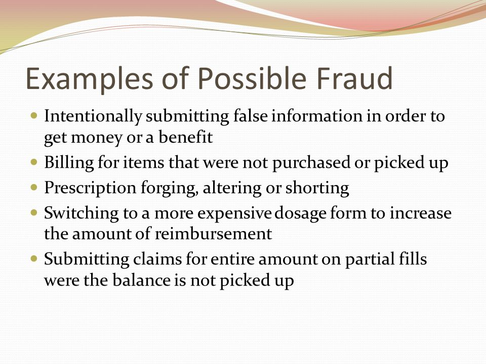 Examples of Possible Fraud Intentionally submitting false information in order to get money or a benefit Billing for items that were not purchased or picked up Prescription forging, altering or shorting Switching to a more expensive dosage form to increase the amount of reimbursement Submitting claims for entire amount on partial fills were the balance is not picked up