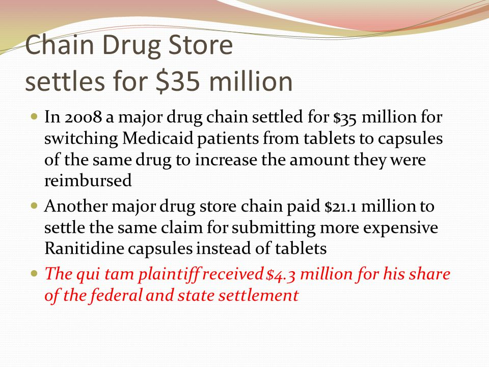 Chain Drug Store settles for $35 million In 2008 a major drug chain settled for $35 million for switching Medicaid patients from tablets to capsules of the same drug to increase the amount they were reimbursed Another major drug store chain paid $21.1 million to settle the same claim for submitting more expensive Ranitidine capsules instead of tablets The qui tam plaintiff received $4.3 million for his share of the federal and state settlement