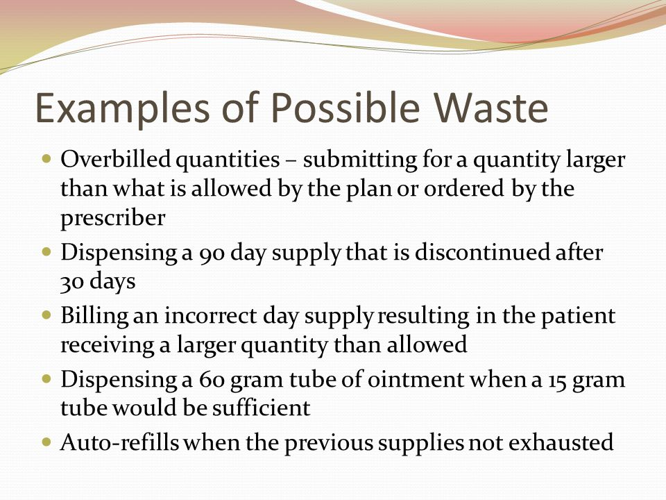 Examples of Possible Waste Overbilled quantities – submitting for a quantity larger than what is allowed by the plan or ordered by the prescriber Dispensing a 90 day supply that is discontinued after 30 days Billing an incorrect day supply resulting in the patient receiving a larger quantity than allowed Dispensing a 60 gram tube of ointment when a 15 gram tube would be sufficient Auto-refills when the previous supplies not exhausted