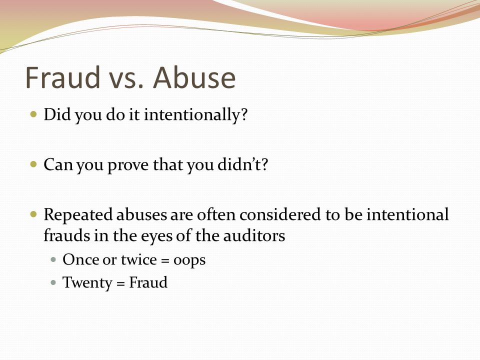 Fraud vs. Abuse Did you do it intentionally. Can you prove that you didn't.