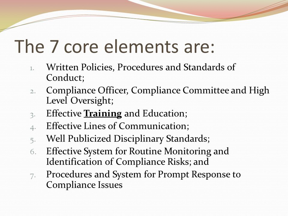 The 7 core elements are: 1. Written Policies, Procedures and Standards of Conduct; 2.