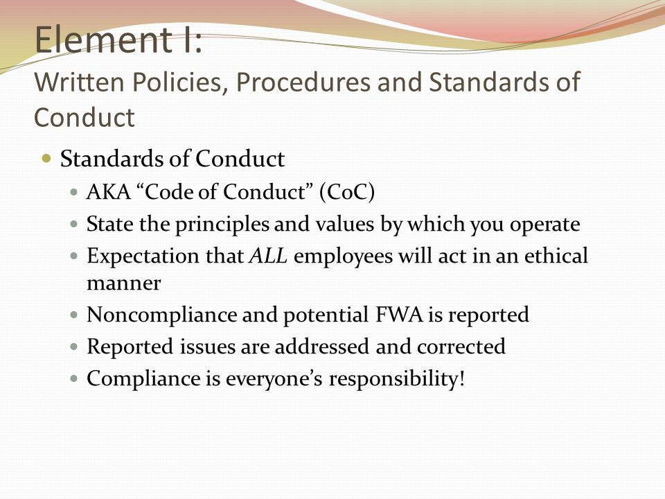 Element I: Written Policies, Procedures and Standards of Conduct Standards of Conduct AKA Code of Conduct (CoC) State the principles and values by which you operate Expectation that ALL employees will act in an ethical manner Noncompliance and potential FWA is reported Reported issues are addressed and corrected Compliance is everyone's responsibility!
