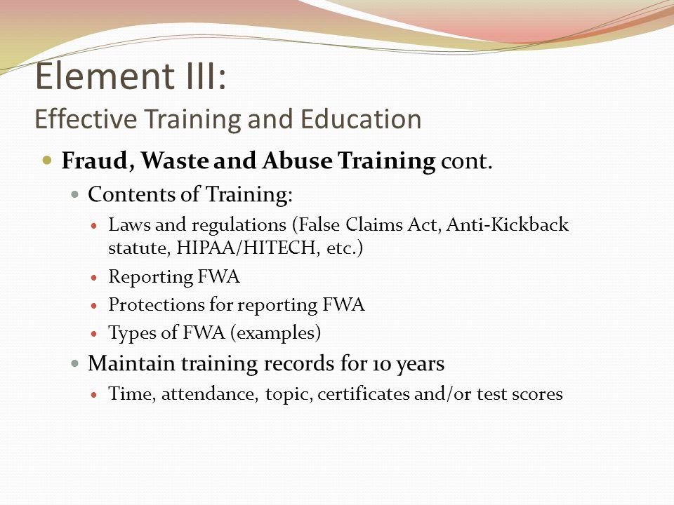 Element III: Effective Training and Education Fraud, Waste and Abuse Training cont. Contents of Training: Laws and regulations (False Claims Act, Anti
