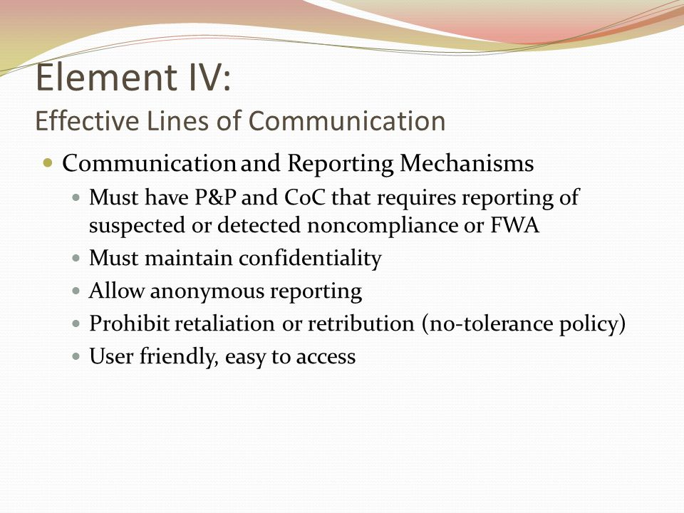 Element IV: Effective Lines of Communication Communication and Reporting Mechanisms Must have P&P and CoC that requires reporting of suspected or detected noncompliance or FWA Must maintain confidentiality Allow anonymous reporting Prohibit retaliation or retribution (no-tolerance policy) User friendly, easy to access