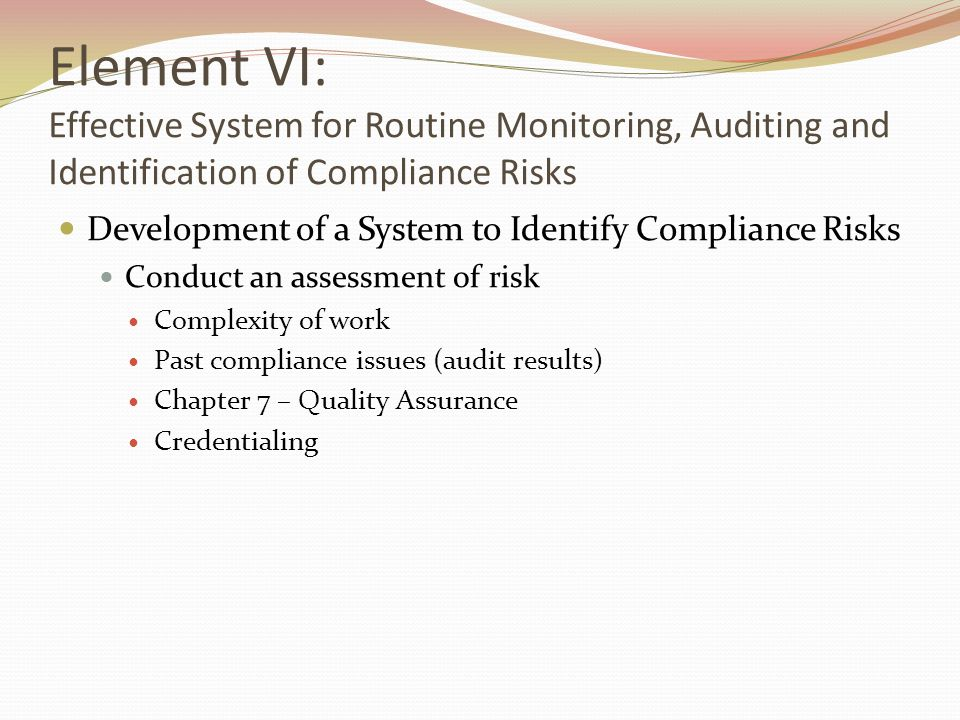 Element VI: Effective System for Routine Monitoring, Auditing and Identification of Compliance Risks Development of a System to Identify Compliance Risks Conduct an assessment of risk Complexity of work Past compliance issues (audit results) Chapter 7 – Quality Assurance Credentialing