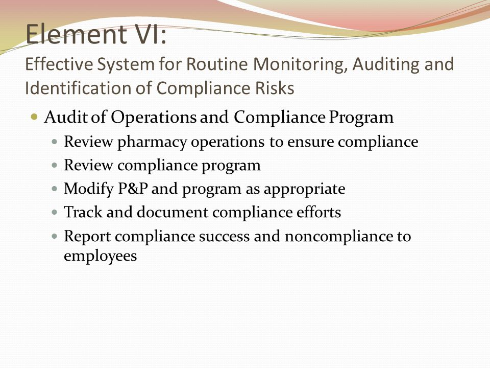 Element VI: Effective System for Routine Monitoring, Auditing and Identification of Compliance Risks Audit of Operations and Compliance Program Review pharmacy operations to ensure compliance Review compliance program Modify P&P and program as appropriate Track and document compliance efforts Report compliance success and noncompliance to employees