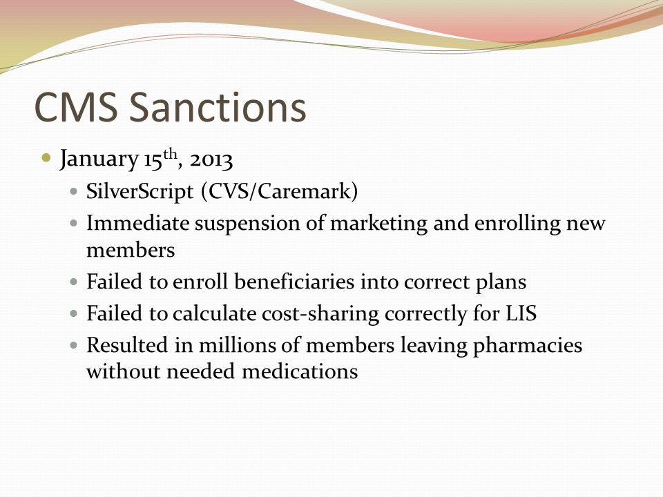 CMS Sanctions January 15 th, 2013 SilverScript (CVS/Caremark) Immediate suspension of marketing and enrolling new members Failed to enroll beneficiaries into correct plans Failed to calculate cost-sharing correctly for LIS Resulted in millions of members leaving pharmacies without needed medications