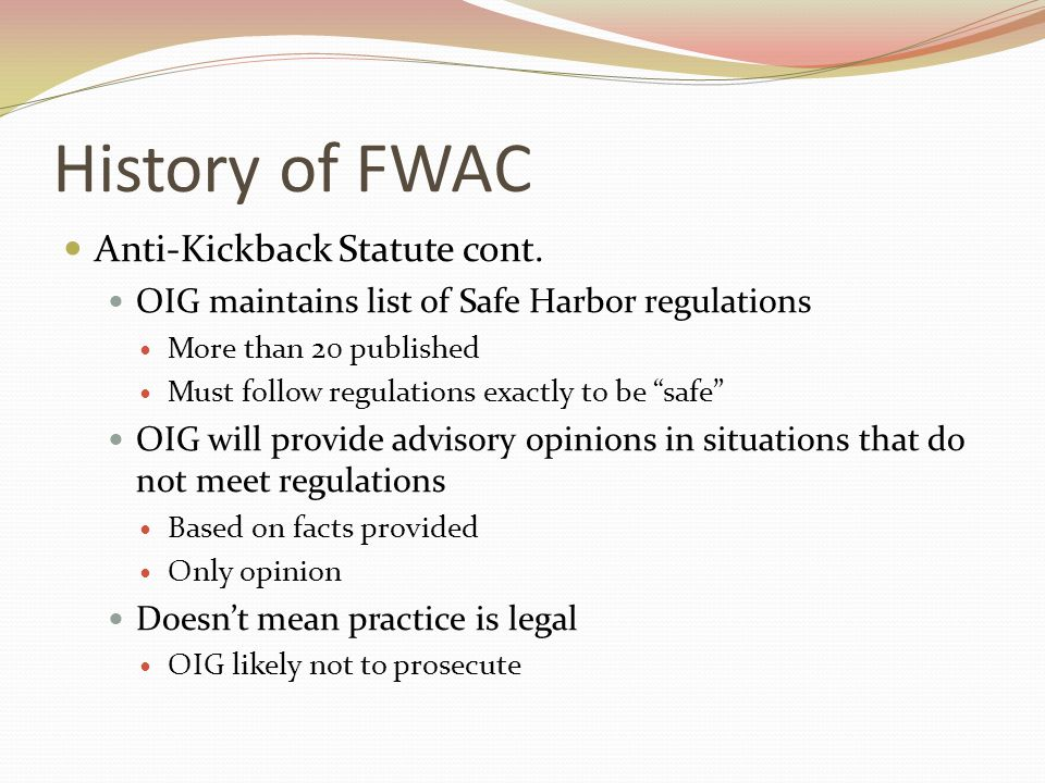 History of FWAC Anti-Kickback Statute cont. OIG maintains list of Safe Harbor regulations More than 20 published Must follow regulations exactly to be